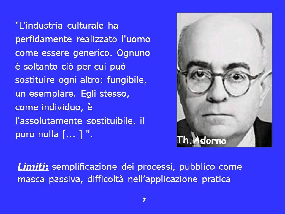 L industria culturale ha perfidamente realizzato l uomo come essere generico. Ognuno è soltanto ciò per cui può sostituire ogni altro: fungibile, un esemplare. Egli stesso, come individuo, è l assolutamente sostituibile, il puro nulla [... ] .